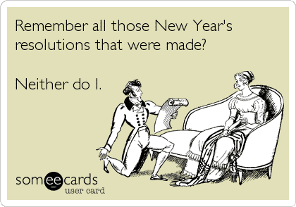 remember all those new years resolutions that were made? neither do i?